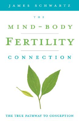 The Mind-Body Fertility Connection By Schwartz, James